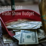 4 Ways to Waste Your Trade Show Budget